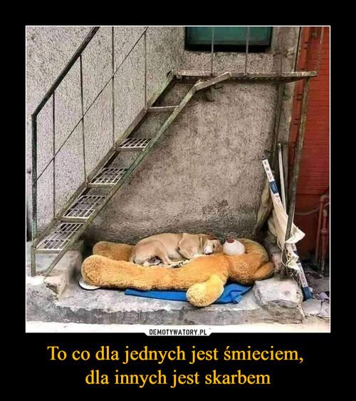 To co dla jednych jest śmieciem,  dla innych jest skarbem