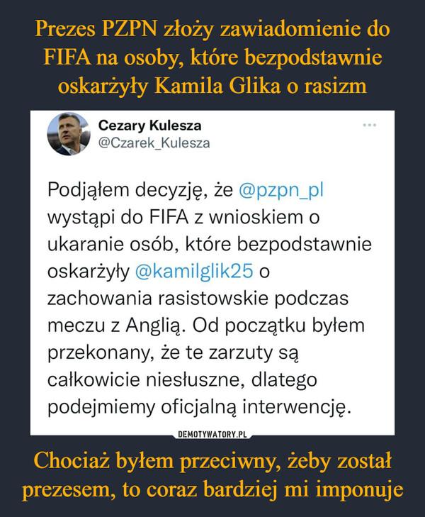 Chociaż byłem przeciwny, żeby został prezesem, to coraz bardziej mi imponuje –  Cezary Kulesza leke @Czarek_Kulesza Podjąłem decyzję, że @pzpn_pl wystąpi do FIFA z wnioskiem o ukaranie osób, które bezpodstawnie oskarżyły @kamilglik25 o zachowania rasistowskie podczas meczu z Anglią. Od początku byłem przekonany, że te zarzuty są całkowicie niesłuszne, dlatego podejmiemy oficjalną interwencję.