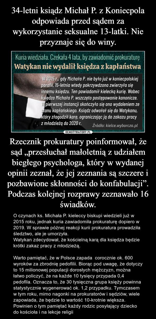 """Rzecznik prokuratury poinformował, że sąd """"przesłuchał małoletnią z udziałem biegłego psychologa, który w wydanej opinii zeznał, że jej zeznania są szczere i pozbawione skłonności do konfabulacji"""". Podczas kolejnej rozprawy zeznawało 16 świadków. – O czynach ks. Michała P. kieleccy biskupi wiedzieli już w 2015 roku, jednak kuria zawiadomiła prokuraturę dopiero w 2019. W sprawie późnej reakcji kurii prokuratura prowadziła śledztwo, ale je umorzyła. Watykan zdecydował, że kościelną karą dla księdza będzie krótki zakaz pracy z młodzieżą. Warto pamiętać, że w Polsce zapada  corocznie ok. 600 wyroków za zbrodnię pedofilii. Biorąc pod uwagę, że dotyczy to 15 milionowej populacji dorosłych mężczyzn, można łatwo policzyć, że na każde 10 tysięcy przypada 0,4 pedofila. Oznacza to, że 30 tysięczna grupa księży powinna statystycznie wygenerować ok. 1,2 przypadku. Tymczasem w tym roku, mimo nagonki na prokuratorów i sędziów, wiele zapowiada, że będzie to wartość 10-krotnie większa. Powinien o tym pamiętać każdy rodzic posyłający dziecko do kościoła i na lekcje religii"""