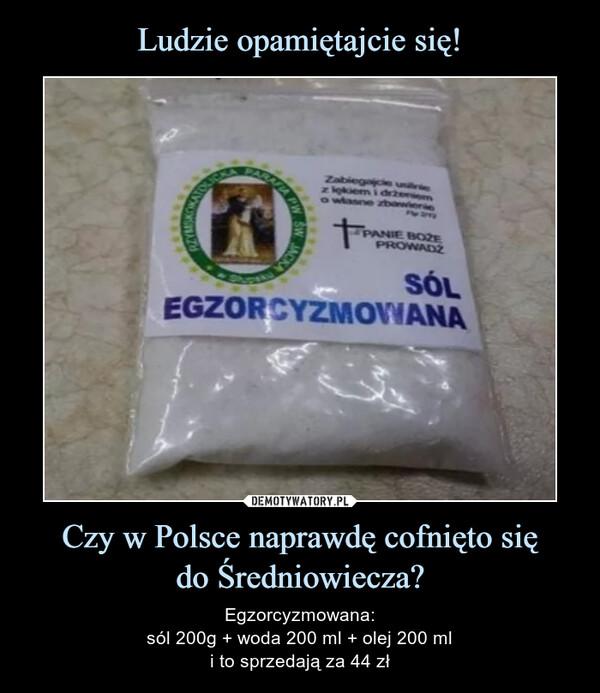 Czy w Polsce naprawdę cofnięto siędo Średniowiecza? – Egzorcyzmowana:sól 200g + woda 200 ml + olej 200 mli to sprzedają za 44 zł