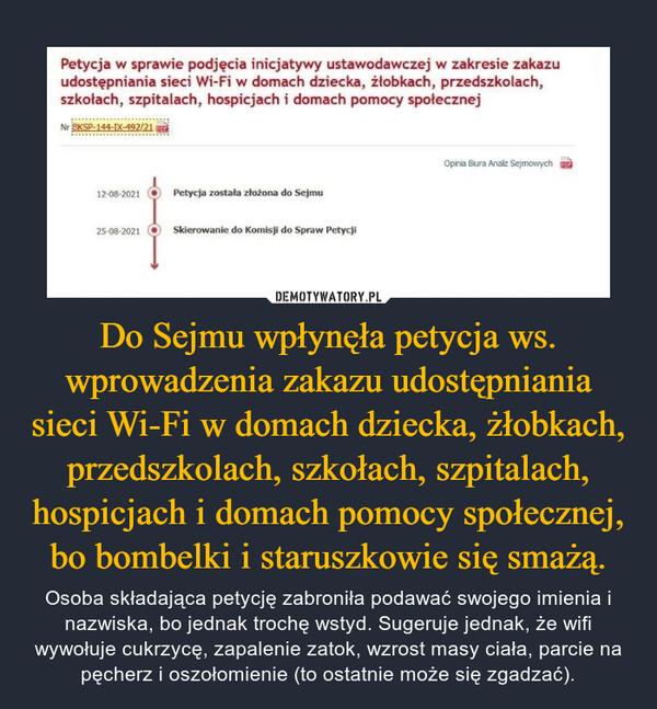 Do Sejmu wpłynęła petycja ws. wprowadzenia zakazu udostępniania sieci Wi-Fi w domach dziecka, żłobkach, przedszkolach, szkołach, szpitalach, hospicjach i domach pomocy społecznej, bo bombelki i staruszkowie się smażą. – Osoba składająca petycję zabroniła podawać swojego imienia i nazwiska, bo jednak trochę wstyd. Sugeruje jednak, że wifi wywołuje cukrzycę, zapalenie zatok, wzrost masy ciała, parcie na pęcherz i oszołomienie (to ostatnie może się zgadzać).