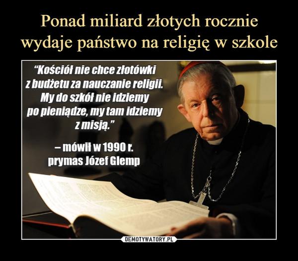 """–  """"Kościół nie chce złotówki zbudžetuzanauczaniereligii. po pieniądze, my tam idziemy zmisją."""" - mów"""" w 1990 r. prymas Józef Glemp"""