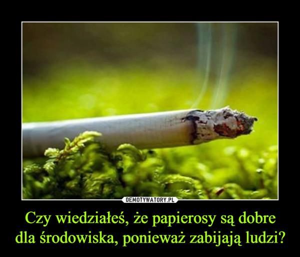 Czy wiedziałeś, że papierosy są dobre dla środowiska, ponieważ zabijają ludzi?