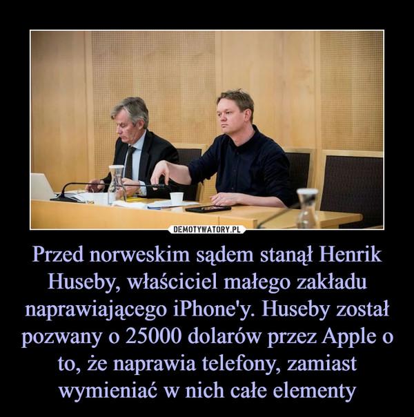 Przed norweskim sądem stanął Henrik Huseby, właściciel małego zakładu naprawiającego iPhone'y. Huseby został pozwany o 25000 dolarów przez Apple o to, że naprawia telefony, zamiast wymieniać w nich całe elementy