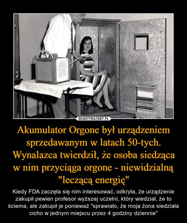 Akumulator Orgone był urządzeniem sprzedawanym w latach 50-tych. Wynalazca twierdził, że osoba siedząca w nim przyciąga orgone - niewidzialną