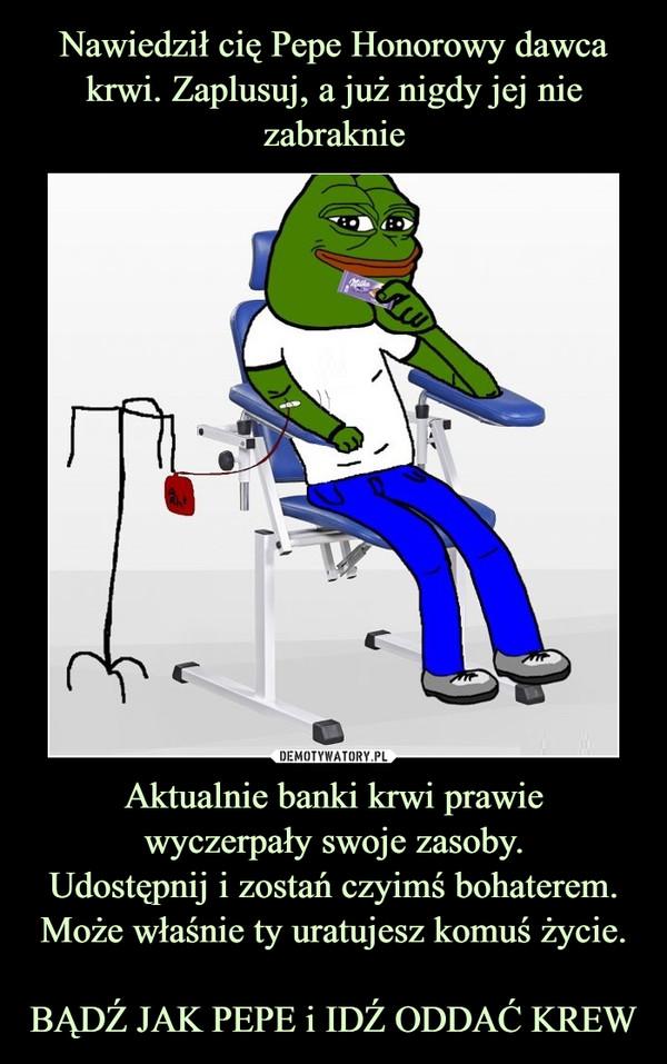 Nawiedził cię Pepe Honorowy dawca krwi. Zaplusuj, a już nigdy jej nie zabraknie Aktualnie banki krwi prawie wyczerpały swoje zasoby. Udostępnij i zostań czyimś bohaterem. Może właśnie ty uratujesz komuś życie. BĄDŹ JAK PEPE i IDŹ ODDAĆ KREW